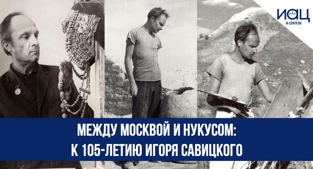 Между Москвой и Нукусом: к 105-летию Игоря Савицкого